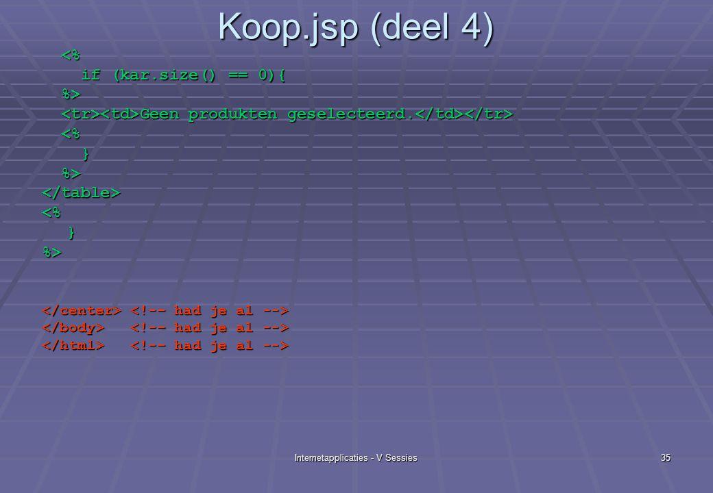 Internetapplicaties - V Sessies35 Koop.jsp (deel 4) <% <% if (kar.size() == 0){ if (kar.size() == 0){ %> %> Geen produkten geselecteerd.