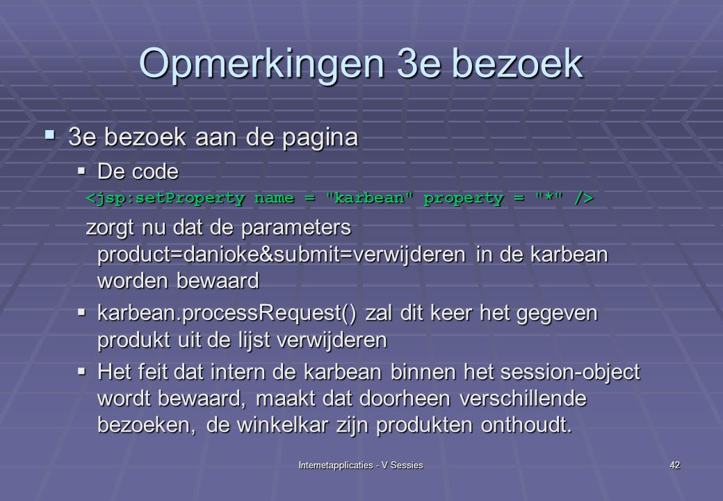 Internetapplicaties - V Sessies42 Opmerkingen 3e bezoek  3e bezoek aan de pagina  De code zorgt nu dat de parameters product=danioke&submit=verwijderen in de karbean worden bewaard zorgt nu dat de parameters product=danioke&submit=verwijderen in de karbean worden bewaard  karbean.processRequest() zal dit keer het gegeven produkt uit de lijst verwijderen  Het feit dat intern de karbean binnen het session-object wordt bewaard, maakt dat doorheen verschillende bezoeken, de winkelkar zijn produkten onthoudt.