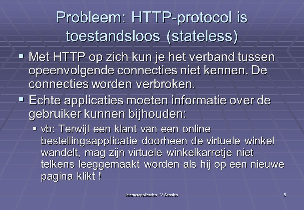 Internetapplicaties - V Sessies5 Probleem: HTTP-protocol is toestandsloos (stateless)  Met HTTP op zich kun je het verband tussen opeenvolgende connecties niet kennen.