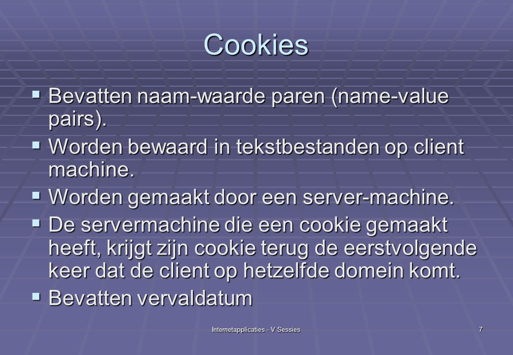 Internetapplicaties - V Sessies7 Cookies  Bevatten naam-waarde paren (name-value pairs).