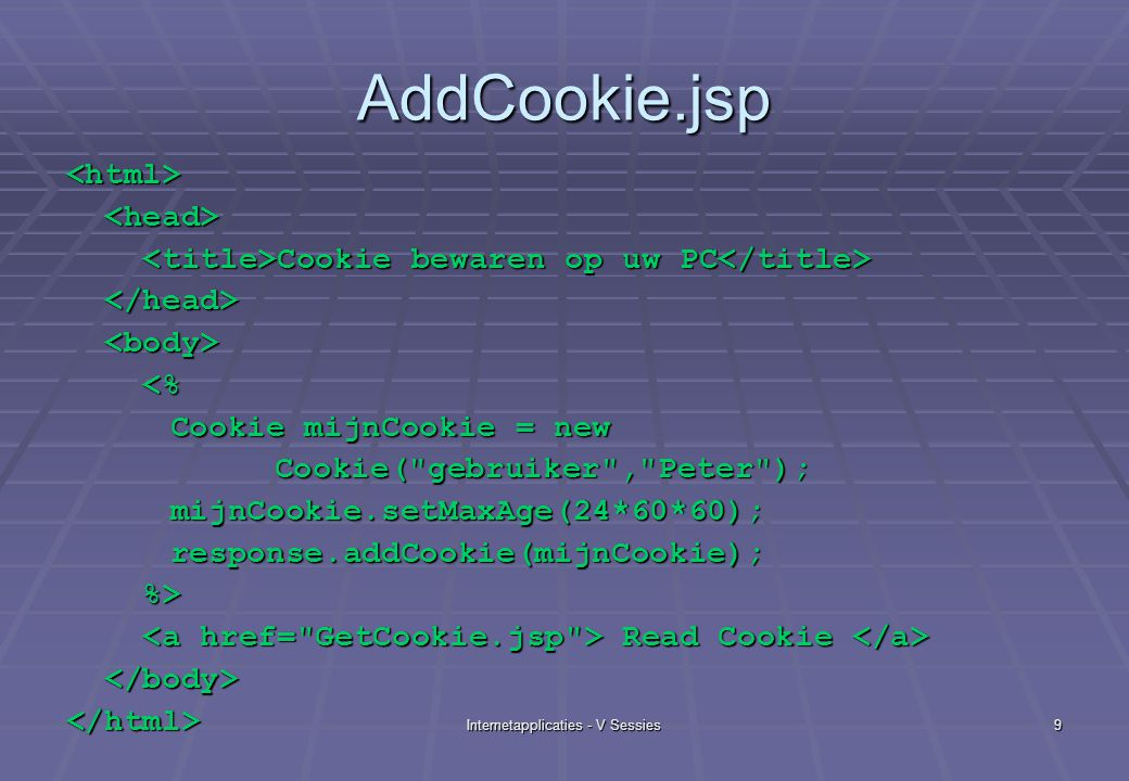 Internetapplicaties - V Sessies9 AddCookie.jsp <html> Cookie bewaren op uw PC Cookie bewaren op uw PC <% <% Cookie mijnCookie = new Cookie( gebruiker , Peter );mijnCookie.setMaxAge(24*60*60); response.addCookie(mijnCookie); response.addCookie(mijnCookie); %> %> Read Cookie Read Cookie </html>