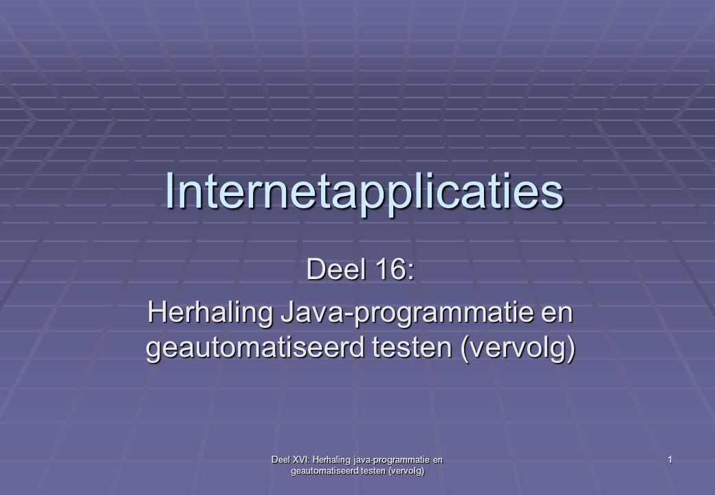 Deel XVI: Herhaling java-programmatie en geautomatiseerd testen (vervolg) 1 Internetapplicaties Deel 16: Herhaling Java-programmatie en geautomatiseerd testen (vervolg)