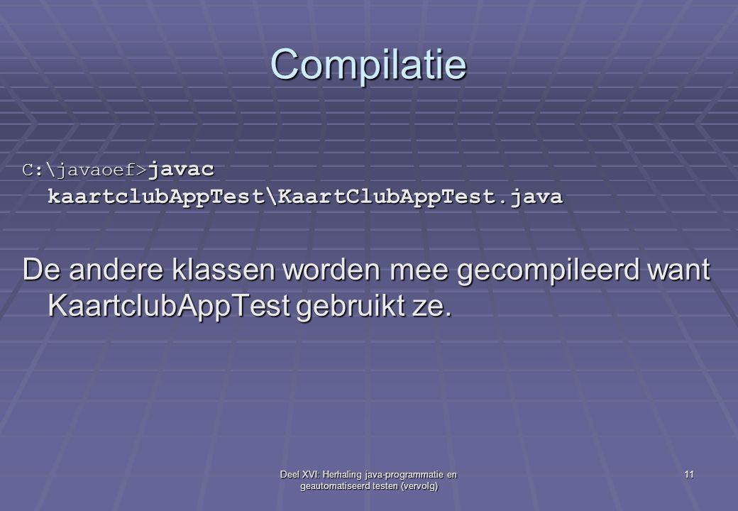 Deel XVI: Herhaling java-programmatie en geautomatiseerd testen (vervolg) 11 Compilatie C:\javaoef> javac kaartclubAppTest\KaartClubAppTest.java De andere klassen worden mee gecompileerd want KaartclubAppTest gebruikt ze.