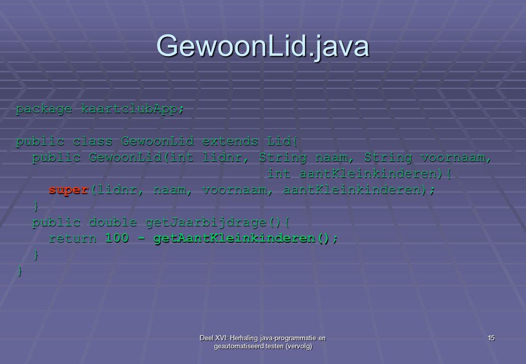 Deel XVI: Herhaling java-programmatie en geautomatiseerd testen (vervolg) 15 GewoonLid.java package kaartclubApp; public class GewoonLid extends Lid{