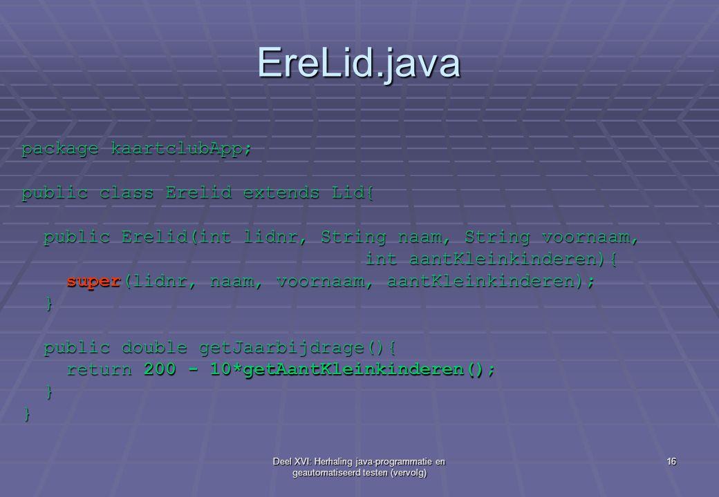 Deel XVI: Herhaling java-programmatie en geautomatiseerd testen (vervolg) 16 EreLid.java package kaartclubApp; public class Erelid extends Lid{ public