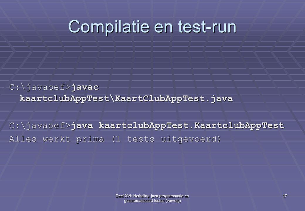 Deel XVI: Herhaling java-programmatie en geautomatiseerd testen (vervolg) 17 Compilatie en test-run C:\javaoef>javac kaartclubAppTest\KaartClubAppTest.java C:\javaoef>java kaartclubAppTest.KaartclubAppTest Alles werkt prima (1 tests uitgevoerd)