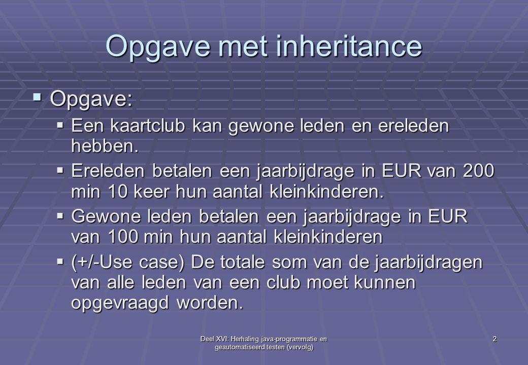 Deel XVI: Herhaling java-programmatie en geautomatiseerd testen (vervolg) 2 Opgave met inheritance  Opgave:  Een kaartclub kan gewone leden en erele