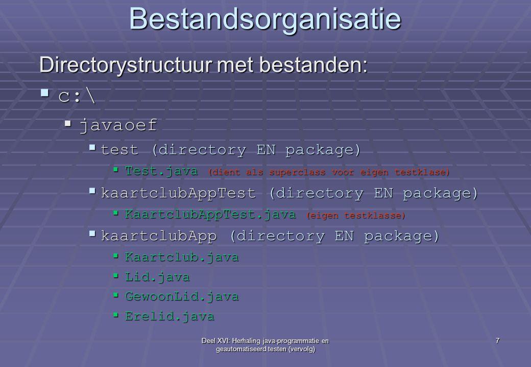 Deel XVI: Herhaling java-programmatie en geautomatiseerd testen (vervolg) 7 Bestandsorganisatie Directorystructuur met bestanden:  c:\  javaoef  test (directory EN package)  Test.java (dient als superclass voor eigen testklase)  kaartclubAppTest (directory EN package)  KaartclubAppTest.java (eigen testklasse)  kaartclubApp (directory EN package)  Kaartclub.java  Lid.java  GewoonLid.java  Erelid.java