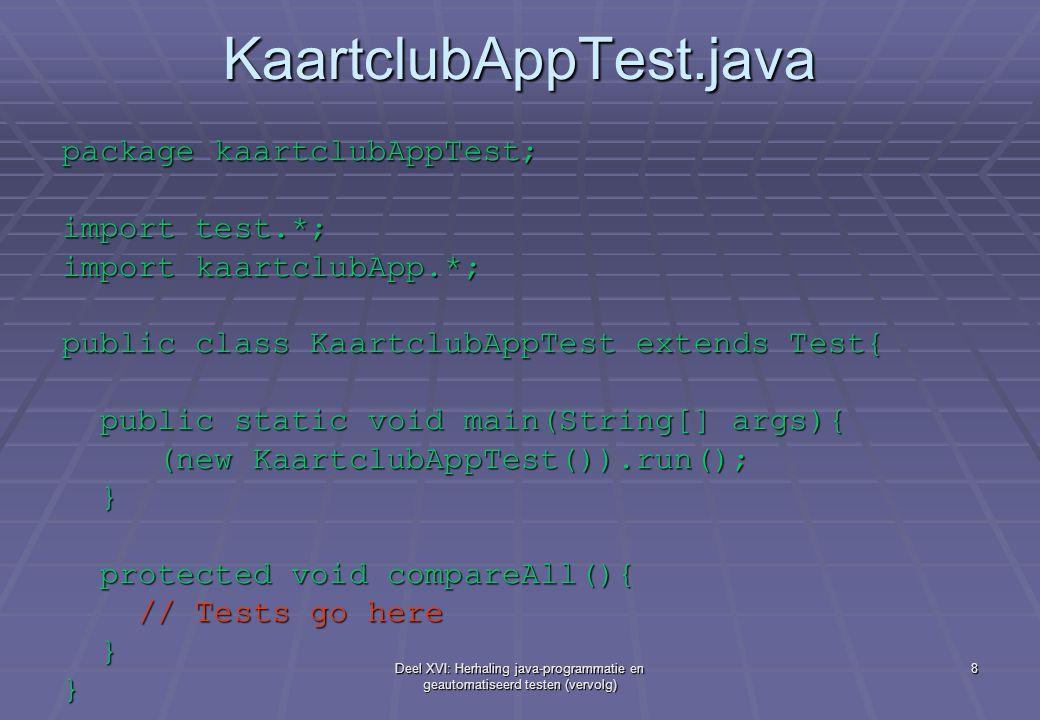 Deel XVI: Herhaling java-programmatie en geautomatiseerd testen (vervolg) 8 KaartclubAppTest.java package kaartclubAppTest; import test.*; import kaartclubApp.*; public class KaartclubAppTest extends Test{ public static void main(String[] args){ public static void main(String[] args){ (new KaartclubAppTest()).run(); (new KaartclubAppTest()).run(); } protected void compareAll(){ protected void compareAll(){ // Tests go here // Tests go here }}