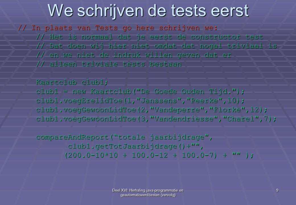 Deel XVI: Herhaling java-programmatie en geautomatiseerd testen (vervolg) 9 We schrijven de tests eerst // In plaats van Tests go here schrijven we: // Het is normaal dat je eerst de constructor test // Het is normaal dat je eerst de constructor test // Dat doen wij hier niet omdat dat nogal triviaal is // Dat doen wij hier niet omdat dat nogal triviaal is // en we niet de indruk willen geven dat er // en we niet de indruk willen geven dat er // alleen triviale tests bestaan // alleen triviale tests bestaan Kaartclub club1; Kaartclub club1; club1 = new Kaartclub( De Goede Ouden Tijd. ); club1 = new Kaartclub( De Goede Ouden Tijd. ); club1.voegErelidToe(1, Janssens , Peerke ,10); club1.voegErelidToe(1, Janssens , Peerke ,10); club1.voegGewoonLidToe(2, Vandeperre , Florke ,12); club1.voegGewoonLidToe(2, Vandeperre , Florke ,12); club1.voegGewoonLidToe(3, Vandendriesse , Charel ,7); club1.voegGewoonLidToe(3, Vandendriesse , Charel ,7); compareAndReport( totale jaarbijdrage , compareAndReport( totale jaarbijdrage , club1.getTotJaarbijdrage()+ , club1.getTotJaarbijdrage()+ , (200.0-10*10 + 100.0-12 + 100.0-7) + ); (200.0-10*10 + 100.0-12 + 100.0-7) + );
