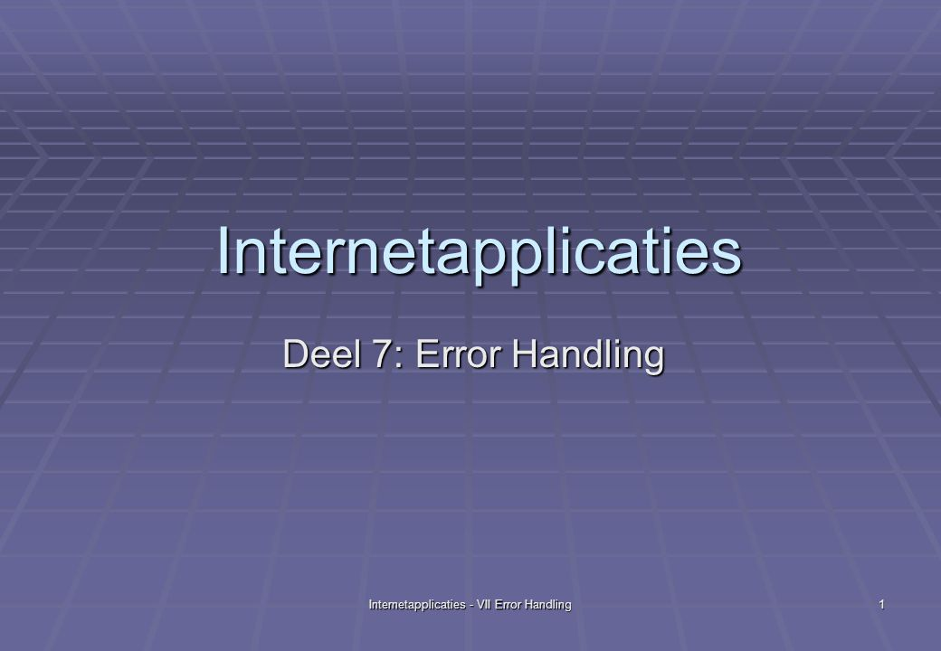 Internetapplicaties - VII Error Handling 1 Internetapplicaties Deel 7: Error Handling