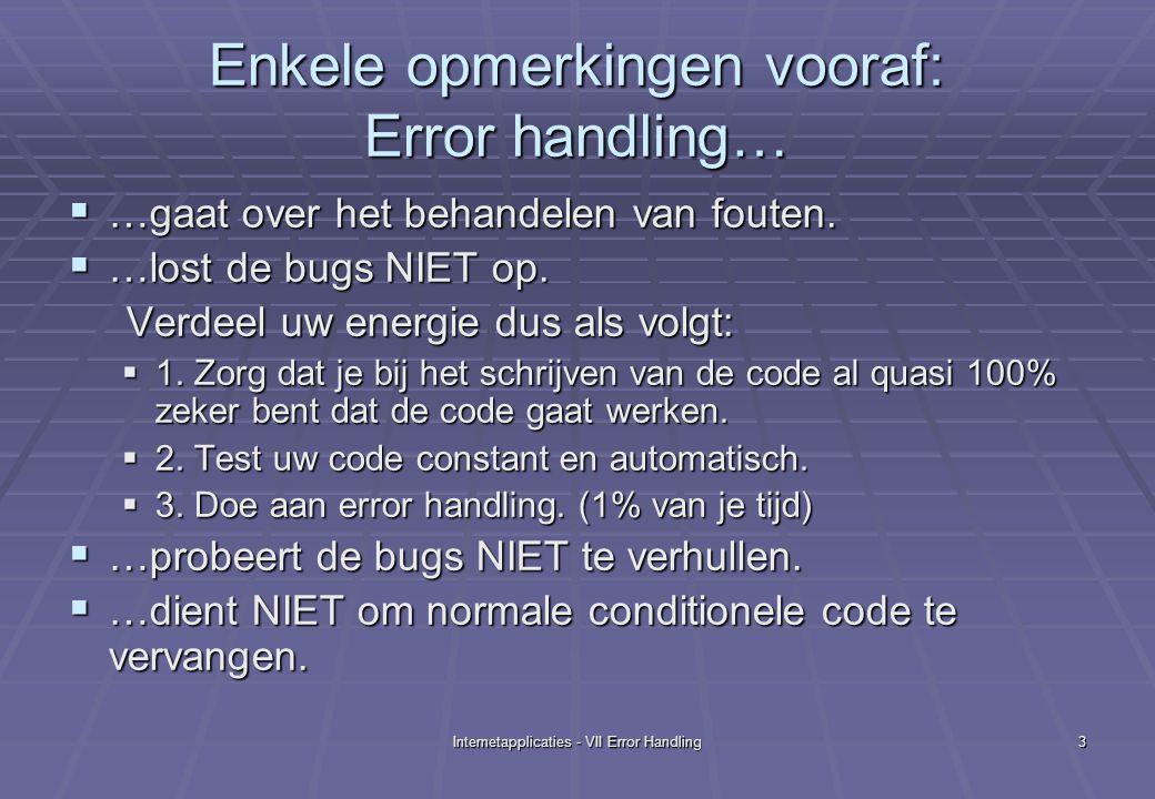 Internetapplicaties - VII Error Handling4 Inhoud  7.1 Soorten Fouten  Systeemfouten  Progammafouten  Logische Fouten  Syntaxfouten  7.2 Java Exceptions  Java Exceptions : Oneigenlijk gebruik  Intermezzo: VB 6 error handling: oneigenlijk gebruik  Herhaling  Voorbeelden met JSP  7.3 JSP error pagina's  7.4 JSP Stack Trace