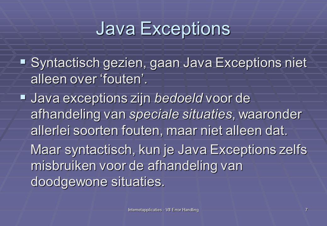 Internetapplicaties - VII Error Handling8 Java Exceptions: oneigenlijk gebruik try{ if ( verkoper.getResultaat() != GOED ) if ( verkoper.getResultaat() != GOED ) throw new SlechtResultaatException(); throw new SlechtResultaatException(); verkoper.verhoogSalaris(BONUS); verkoper.verhoogSalaris(BONUS); … … } catch(SlechtResultaatException s){ verkoper.verlaagSalaris(BONUS); verkoper.verlaagSalaris(BONUS);} // Probleem: het niet behalen van een // goed resultaat is een situatie // waarvan we weten dat ze gaat voorkomen // en is dus geen speciale situatie