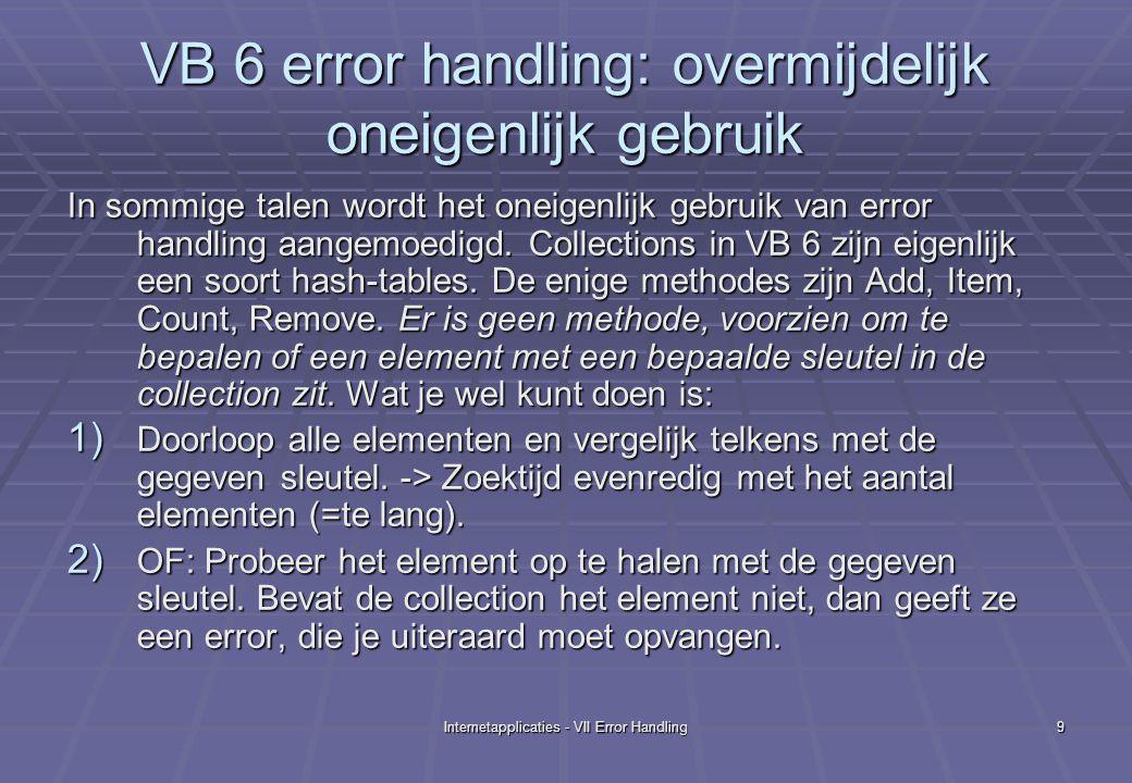 Internetapplicaties - VII Error Handling10 VB 6 error handling: onvermijdelijk oneigenlijk gebruik Je bent dus verplicht aan oneigenlijke error handing te doen, terwijl het niet bestaan van een sleutel in een collection een doodgewone situatie kan zijn.