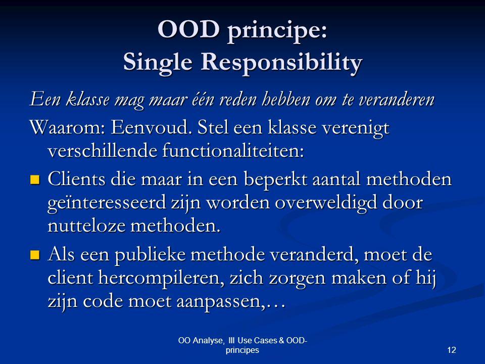 12 OO Analyse, III Use Cases & OOD- principes OOD principe: Single Responsibility Een klasse mag maar één reden hebben om te veranderen Waarom: Eenvou