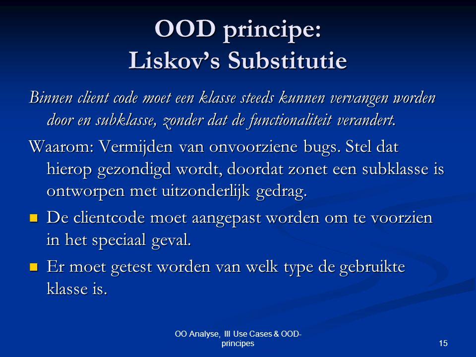 15 OO Analyse, III Use Cases & OOD- principes OOD principe: Liskov's Substitutie Binnen client code moet een klasse steeds kunnen vervangen worden doo