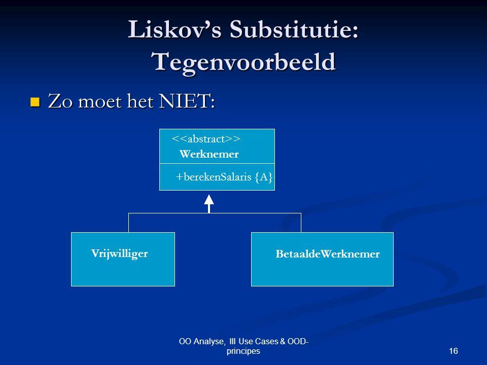 16 OO Analyse, III Use Cases & OOD- principes Liskov's Substitutie: Tegenvoorbeeld Zo moet het NIET: Zo moet het NIET: > Werknemer BetaaldeWerknemer V