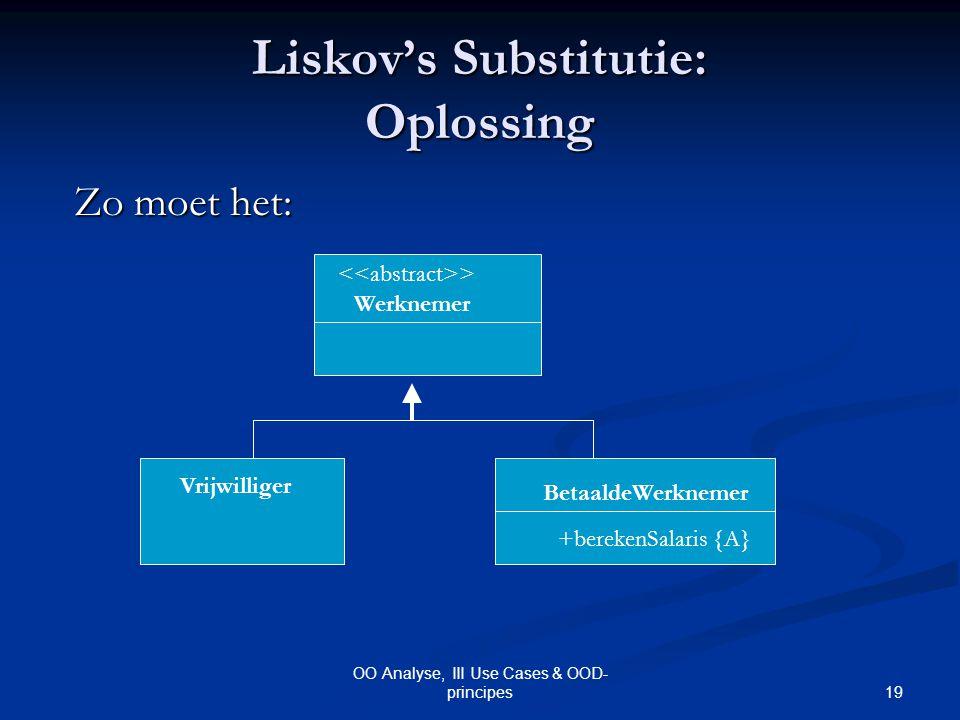 19 OO Analyse, III Use Cases & OOD- principes Liskov's Substitutie: Oplossing > Werknemer BetaaldeWerknemer Vrijwilliger +berekenSalaris {A} Zo moet h