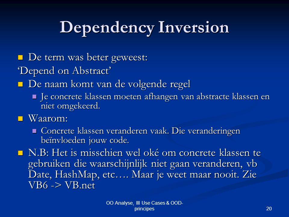 20 OO Analyse, III Use Cases & OOD- principes Dependency Inversion De term was beter geweest: De term was beter geweest: 'Depend on Abstract' De naam