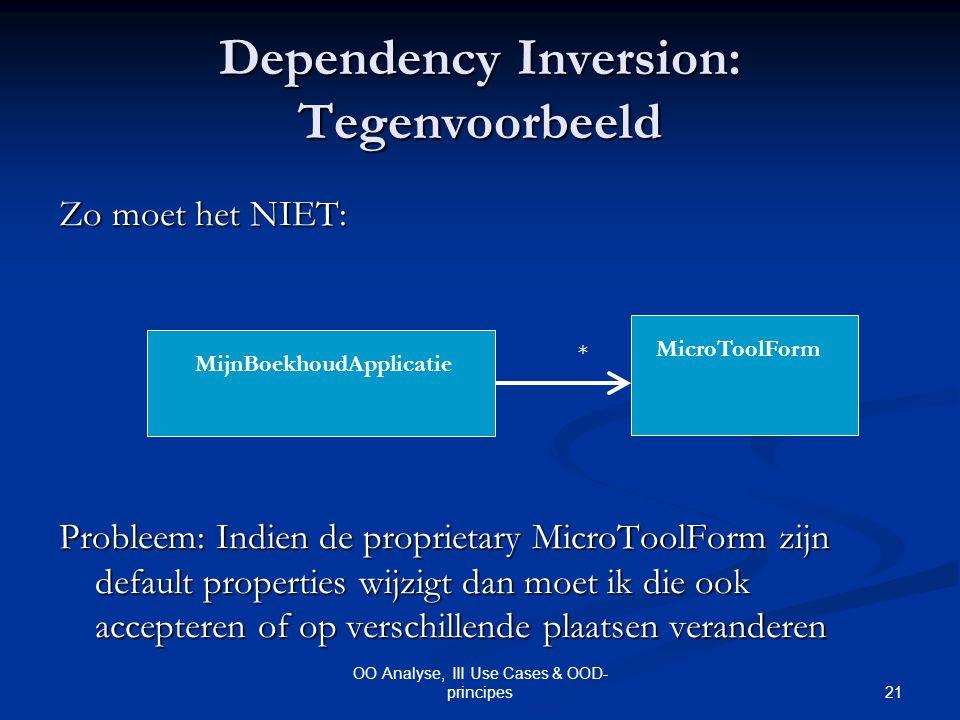 21 OO Analyse, III Use Cases & OOD- principes Dependency Inversion: Tegenvoorbeeld Zo moet het NIET: Probleem: Indien de proprietary MicroToolForm zij
