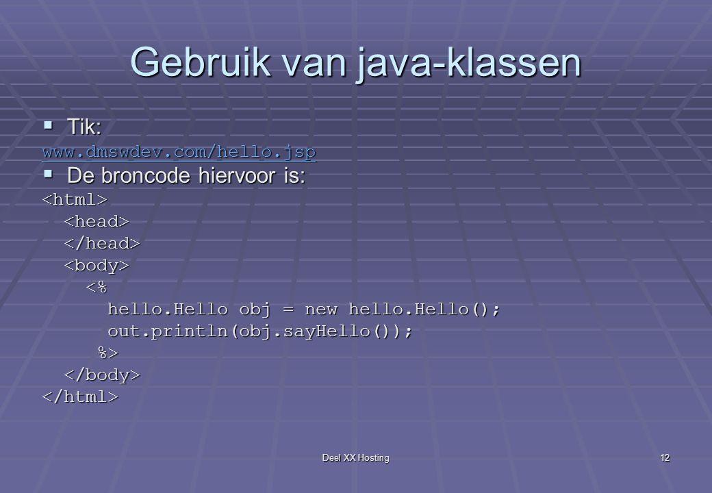 Deel XX Hosting12 Gebruik van java-klassen  Tik: www.dmswdev.com/hello.jsp  De broncode hiervoor is: <html> <% <% hello.Hello obj = new hello.Hello(); hello.Hello obj = new hello.Hello(); out.println(obj.sayHello()); out.println(obj.sayHello()); %> %> </html>