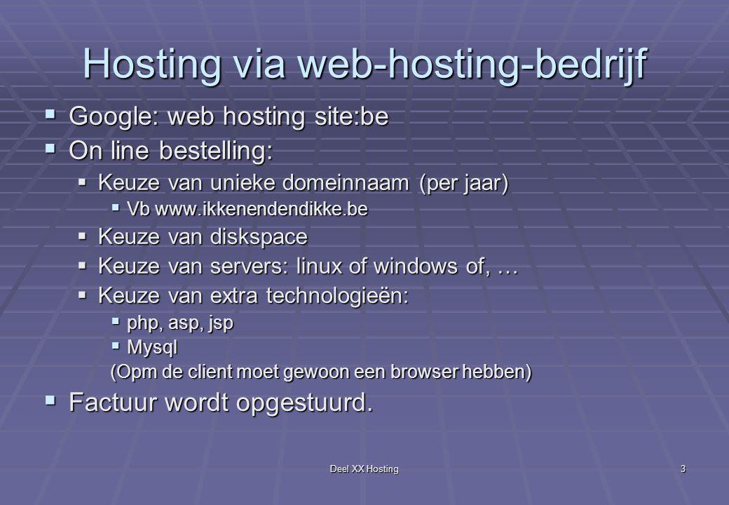 Deel XX Hosting3 Hosting via web-hosting-bedrijf  Google: web hosting site:be  On line bestelling:  Keuze van unieke domeinnaam (per jaar)  Vb www.ikkenendendikke.be  Keuze van diskspace  Keuze van servers: linux of windows of, …  Keuze van extra technologieën:  php, asp, jsp  Mysql (Opm de client moet gewoon een browser hebben)  Factuur wordt opgestuurd.