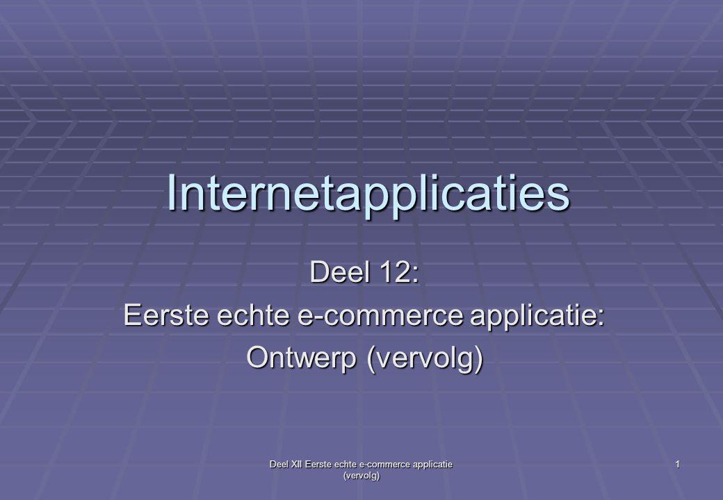 Deel XII Eerste echte e-commerce applicatie (vervolg) 1 Internetapplicaties Deel 12: Eerste echte e-commerce applicatie: Ontwerp (vervolg)