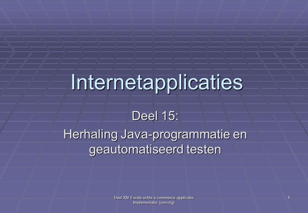 Deel XIV Eerste echte e-commerce applicatie Implementatie (vervolg) 1 Internetapplicaties Deel 15: Herhaling Java-programmatie en geautomatiseerd testen