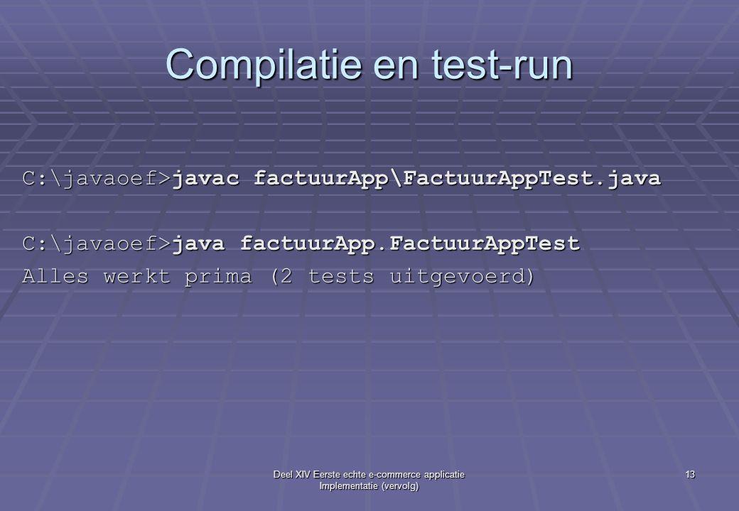 Deel XIV Eerste echte e-commerce applicatie Implementatie (vervolg) 13 Compilatie en test-run C:\javaoef>javac factuurApp\FactuurAppTest.java C:\javaoef>java factuurApp.FactuurAppTest Alles werkt prima (2 tests uitgevoerd)