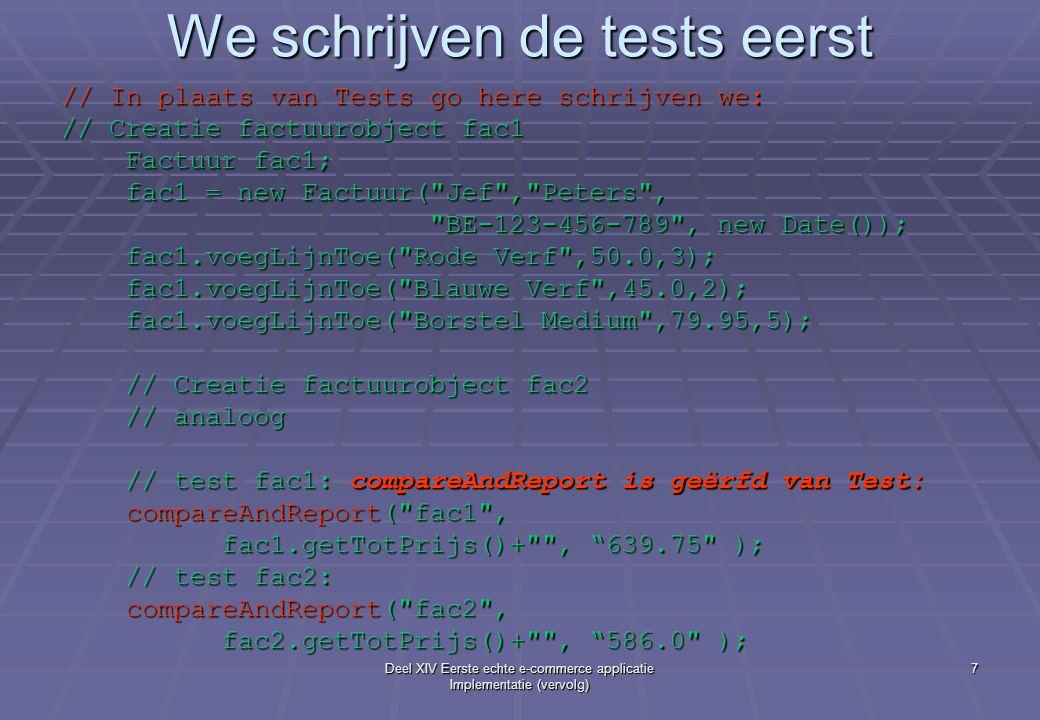Deel XIV Eerste echte e-commerce applicatie Implementatie (vervolg) 7 We schrijven de tests eerst // In plaats van Tests go here schrijven we: // Creatie factuurobject fac1 Factuur fac1; Factuur fac1; fac1 = new Factuur( Jef , Peters , fac1 = new Factuur( Jef , Peters , BE-123-456-789 , new Date()); BE-123-456-789 , new Date()); fac1.voegLijnToe( Rode Verf ,50.0,3); fac1.voegLijnToe( Rode Verf ,50.0,3); fac1.voegLijnToe( Blauwe Verf ,45.0,2); fac1.voegLijnToe( Blauwe Verf ,45.0,2); fac1.voegLijnToe( Borstel Medium ,79.95,5); fac1.voegLijnToe( Borstel Medium ,79.95,5); // Creatie factuurobject fac2 // Creatie factuurobject fac2 // analoog // analoog // test fac1: compareAndReport is geërfd van Test: // test fac1: compareAndReport is geërfd van Test: compareAndReport( fac1 , compareAndReport( fac1 , fac1.getTotPrijs()+ , 639.75 ); fac1.getTotPrijs()+ , 639.75 ); // test fac2: // test fac2: compareAndReport( fac2 , compareAndReport( fac2 , fac2.getTotPrijs()+ , 586.0 ); fac2.getTotPrijs()+ , 586.0 );