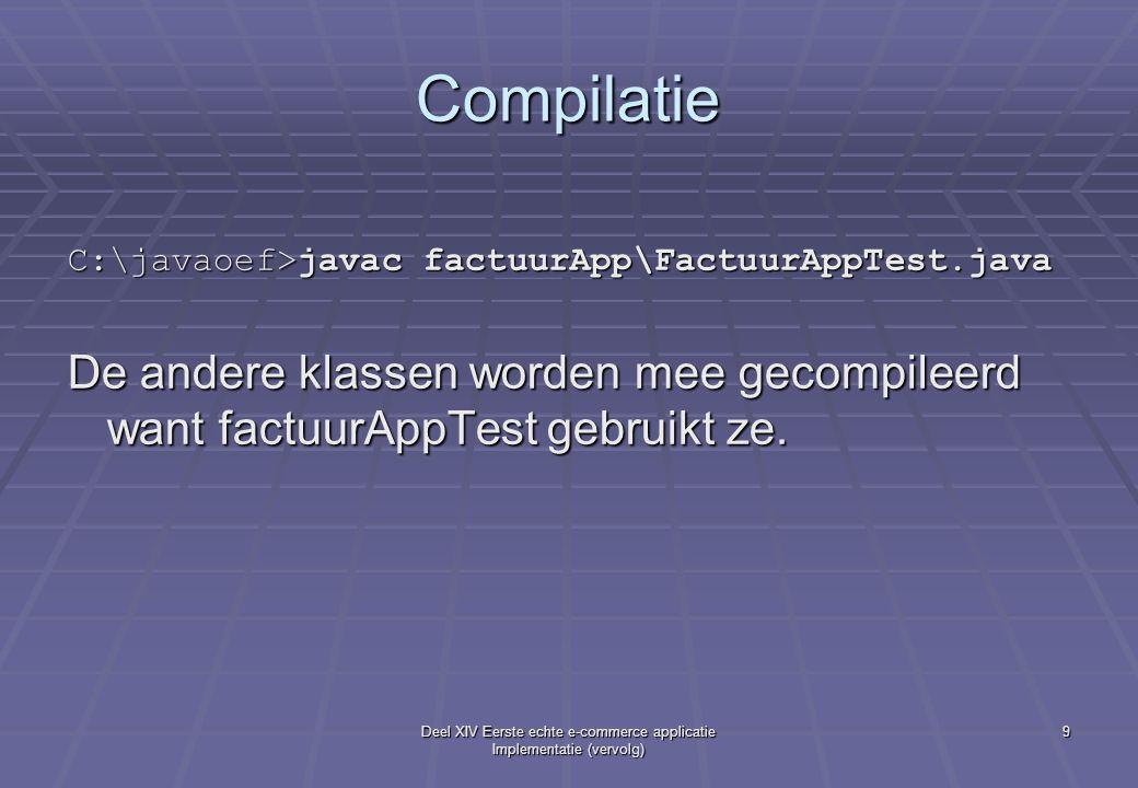Deel XIV Eerste echte e-commerce applicatie Implementatie (vervolg) 9 Compilatie C:\javaoef>javac factuurApp\FactuurAppTest.java De andere klassen worden mee gecompileerd want factuurAppTest gebruikt ze.