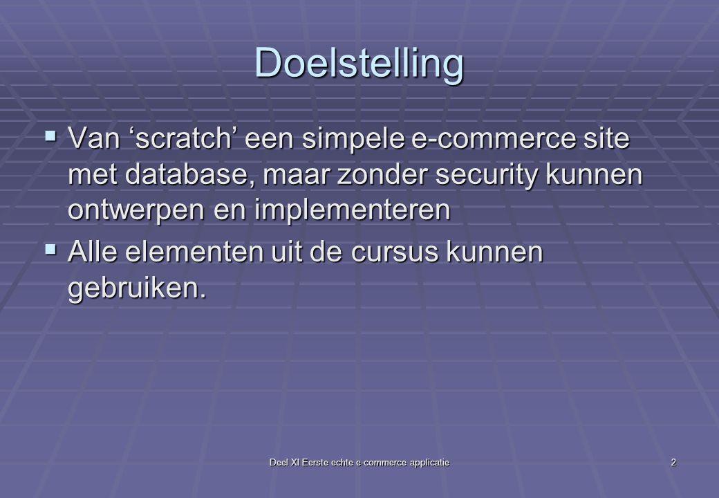Deel XI Eerste echte e-commerce applicatie2 Doelstelling  Van 'scratch' een simpele e-commerce site met database, maar zonder security kunnen ontwerpen en implementeren  Alle elementen uit de cursus kunnen gebruiken.