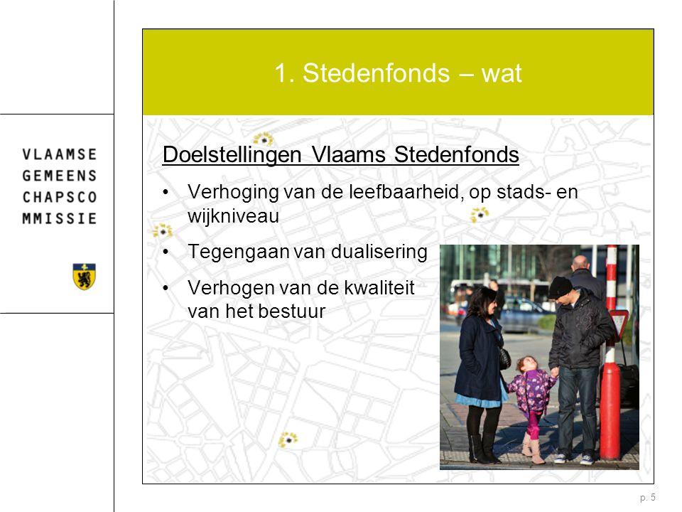 p. 5 1. Stedenfonds – wat Doelstellingen Vlaams Stedenfonds Verhoging van de leefbaarheid, op stads- en wijkniveau Tegengaan van dualisering Verhogen
