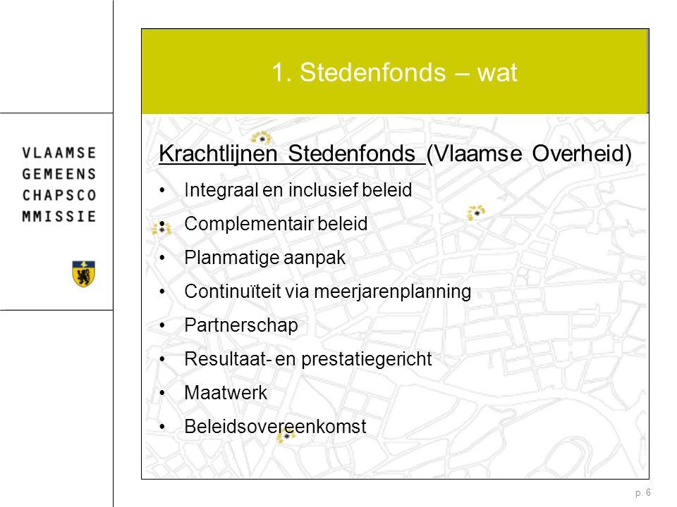 p. 6 1. Stedenfonds – wat Krachtlijnen Stedenfonds (Vlaamse Overheid) Integraal en inclusief beleid Complementair beleid Planmatige aanpak Continuïtei
