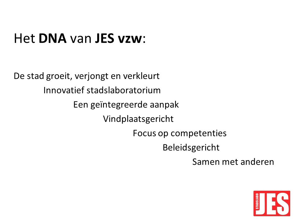 Het DNA van JES vzw: De stad groeit, verjongt en verkleurt Innovatief stadslaboratorium Een geïntegreerde aanpak Vindplaatsgericht Focus op competenties Beleidsgericht Samen met anderen