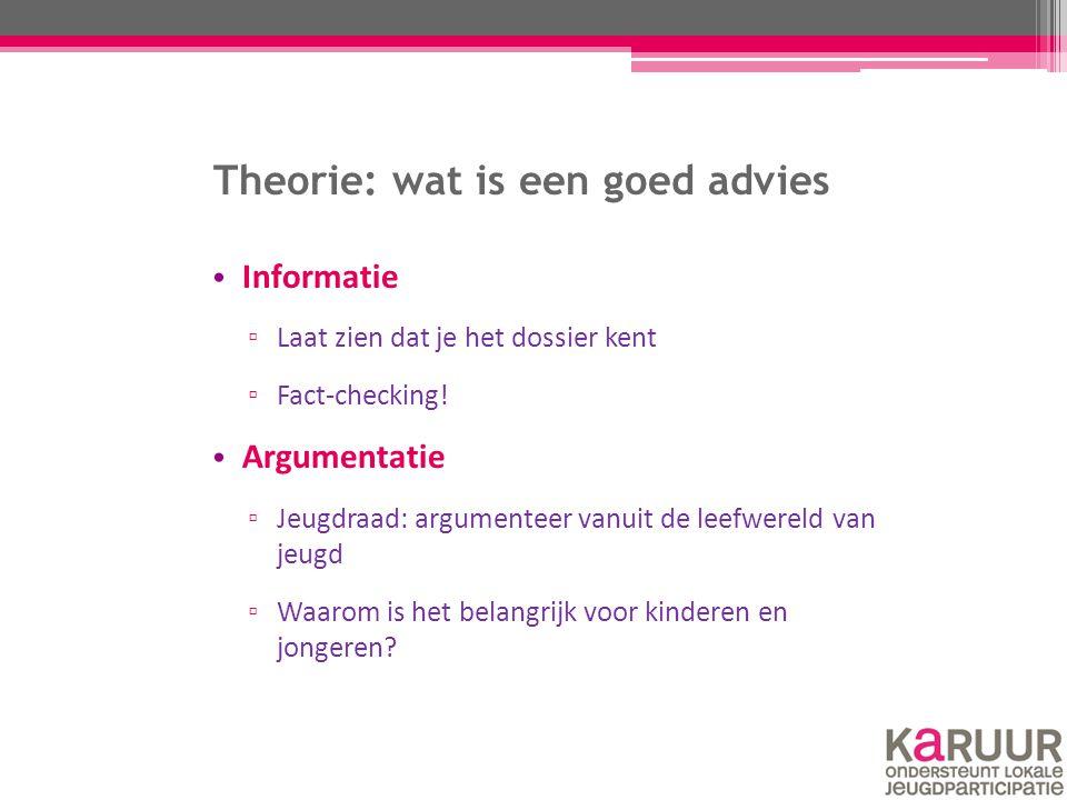 Theorie: wat is een goed advies Informatie ▫ Laat zien dat je het dossier kent ▫ Fact-checking! Argumentatie ▫ Jeugdraad: argumenteer vanuit de leefwe
