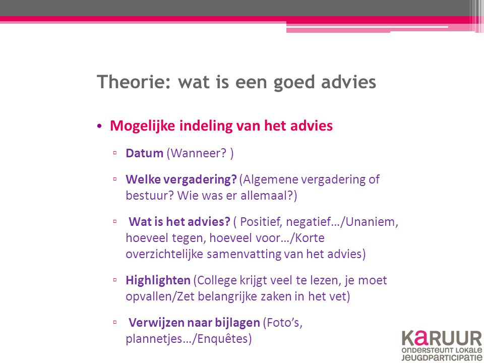Theorie: wat is een goed advies Mogelijke indeling van het advies ▫ Datum (Wanneer? ) ▫ Welke vergadering? (Algemene vergadering of bestuur? Wie was e