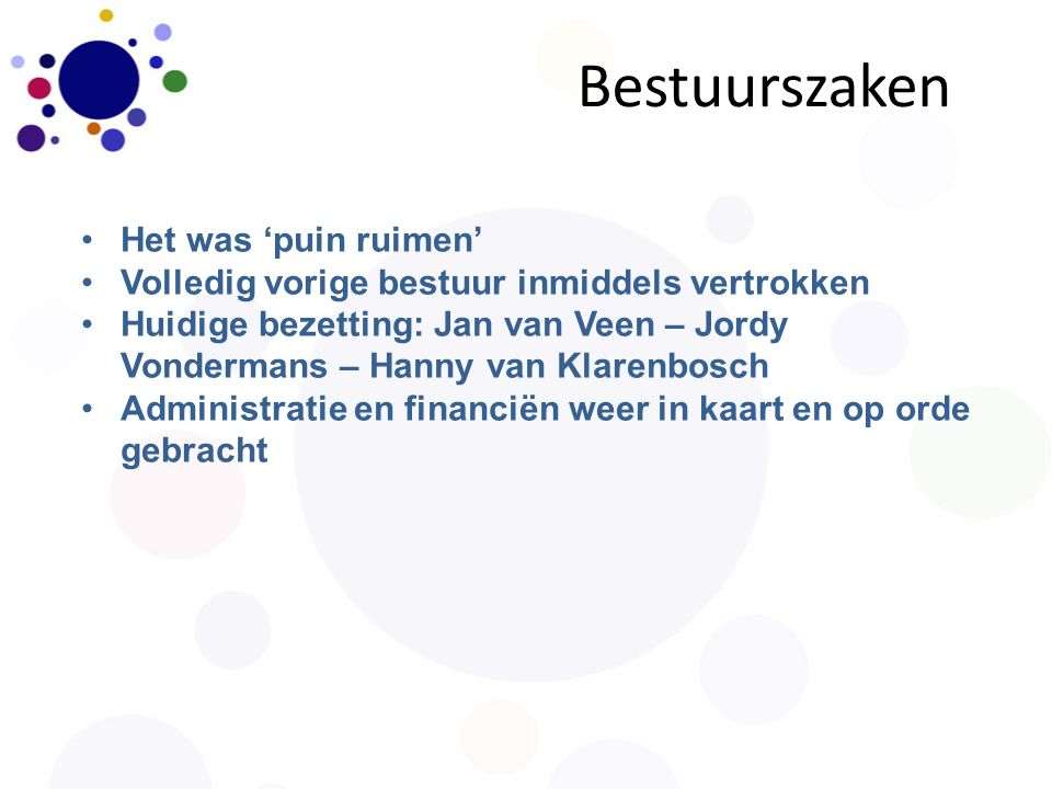 Het was 'puin ruimen' Volledig vorige bestuur inmiddels vertrokken Huidige bezetting: Jan van Veen – Jordy Vondermans – Hanny van Klarenbosch Administratie en financiën weer in kaart en op orde gebracht Bestuurszaken