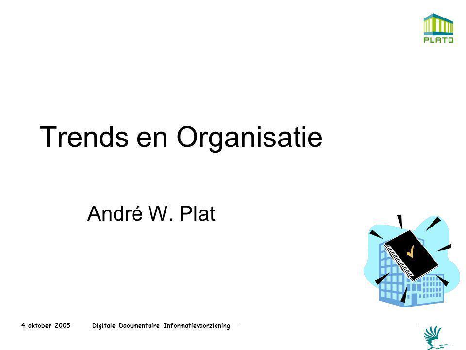 4 oktober 2005 Digitale Documentaire Informatievoorziening Trends en Organisatie André W. Plat