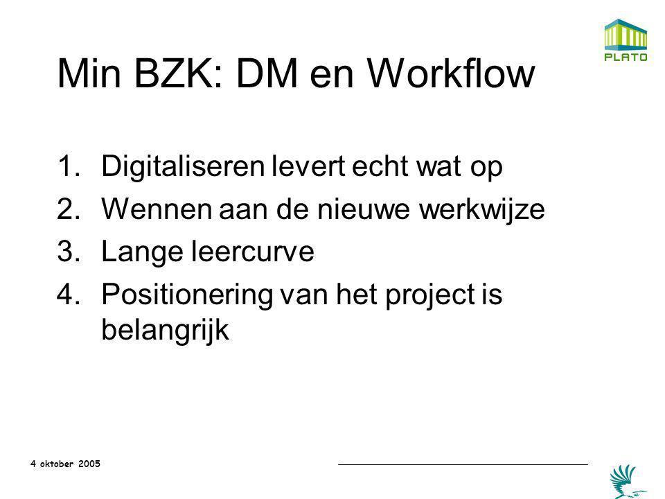 4 oktober 2005 Min BZK: DM en Workflow 1.Digitaliseren levert echt wat op 2.Wennen aan de nieuwe werkwijze 3.Lange leercurve 4.Positionering van het p