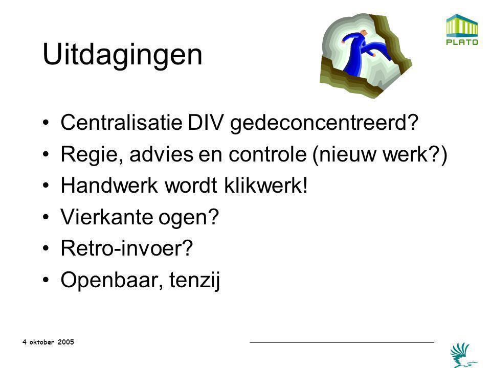 4 oktober 2005 Uitdagingen Centralisatie DIV gedeconcentreerd? Regie, advies en controle (nieuw werk?) Handwerk wordt klikwerk! Vierkante ogen? Retro-