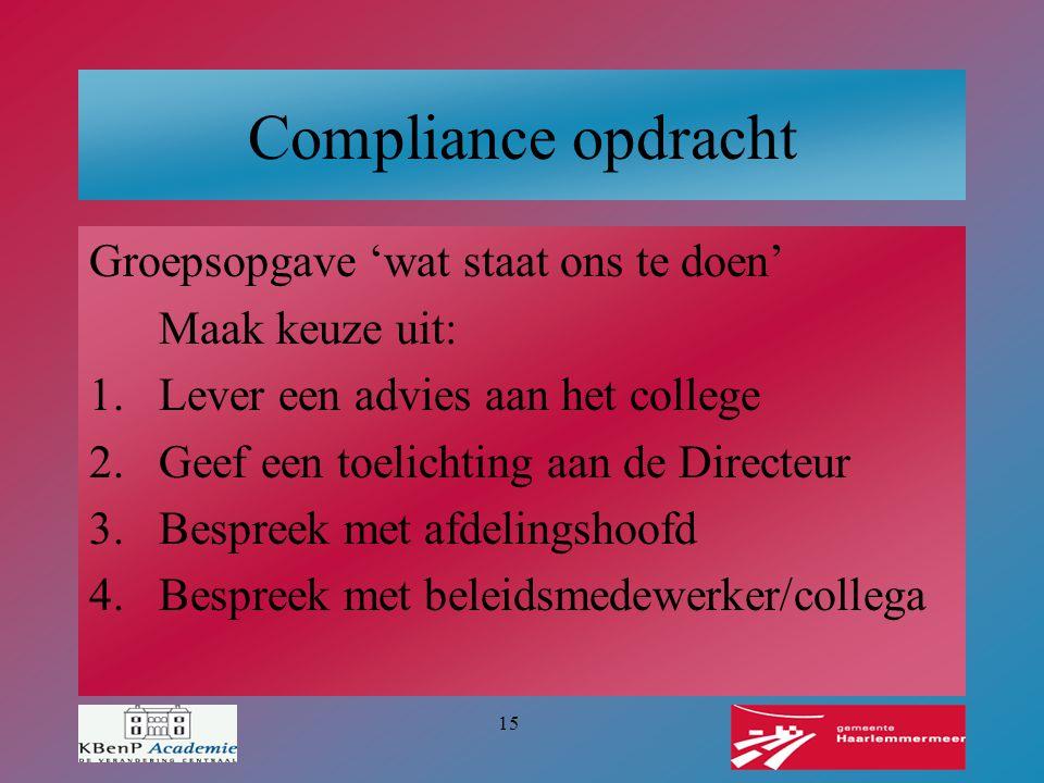 15 Compliance opdracht Groepsopgave 'wat staat ons te doen' Maak keuze uit: 1.Lever een advies aan het college 2.Geef een toelichting aan de Directeur