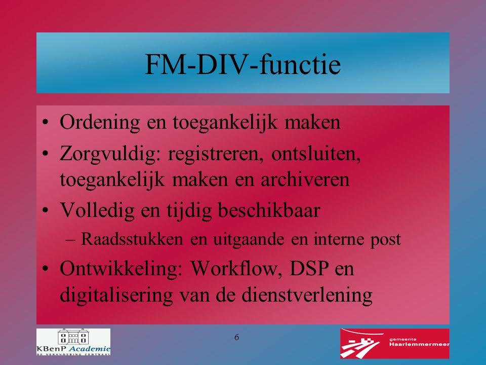 6 FM-DIV-functie Ordening en toegankelijk maken Zorgvuldig: registreren, ontsluiten, toegankelijk maken en archiveren Volledig en tijdig beschikbaar –