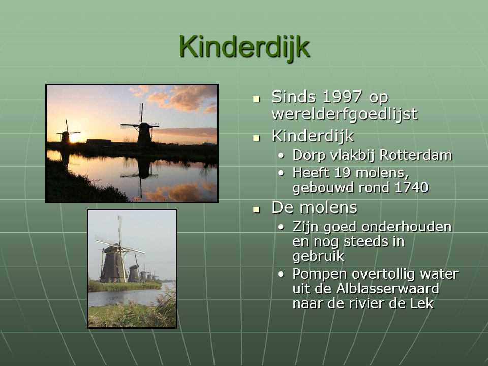 Kinderdijk Sinds 1997 op werelderfgoedlijst Sinds 1997 op werelderfgoedlijst Kinderdijk Kinderdijk Dorp vlakbij Rotterdam Heeft 19 molens, gebouwd ron