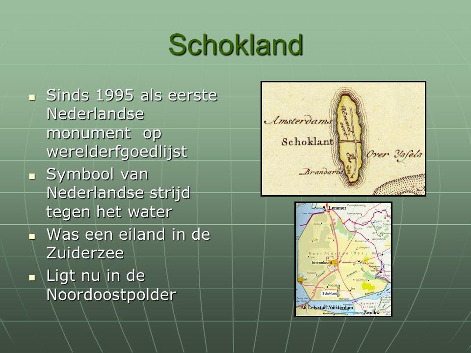 Schokland Sinds 1995 als eerste Nederlandse monument op werelderfgoedlijst Sinds 1995 als eerste Nederlandse monument op werelderfgoedlijst Symbool van Nederlandse strijd tegen het water Symbool van Nederlandse strijd tegen het water Was een eiland in de Zuiderzee Was een eiland in de Zuiderzee Ligt nu in de Noordoostpolder Ligt nu in de Noordoostpolder