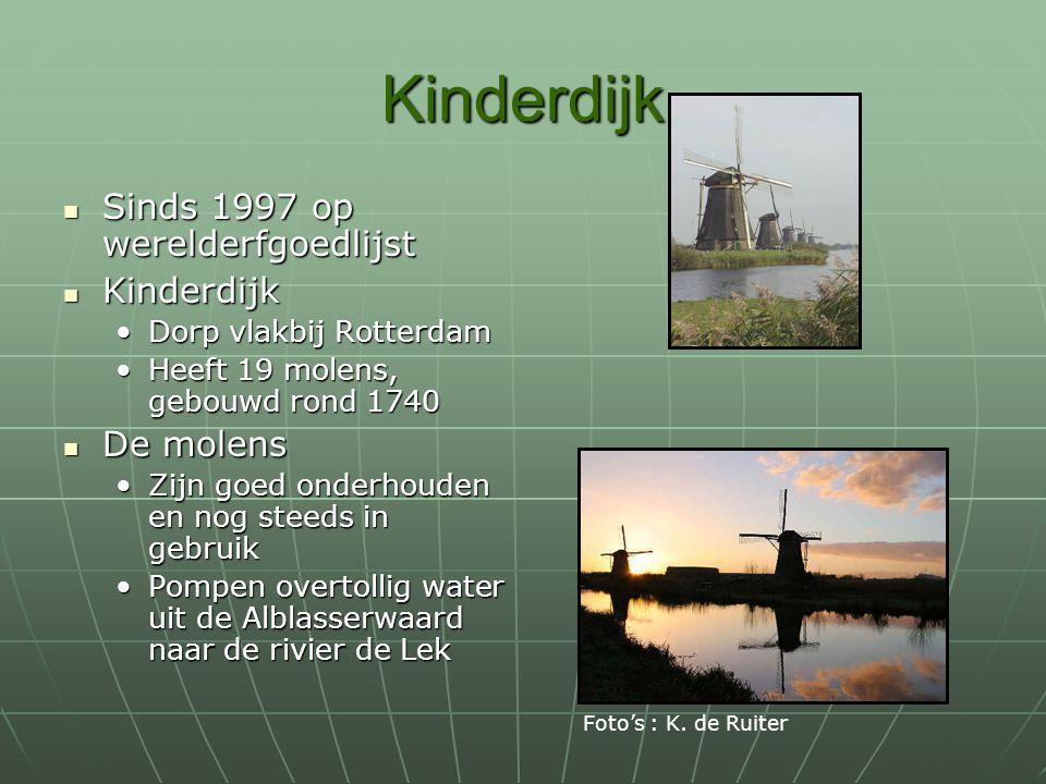 Kinderdijk Sinds 1997 op werelderfgoedlijst Sinds 1997 op werelderfgoedlijst Kinderdijk Kinderdijk Dorp vlakbij RotterdamDorp vlakbij Rotterdam Heeft 19 molens, gebouwd rond 1740Heeft 19 molens, gebouwd rond 1740 De molens De molens Zijn goed onderhouden en nog steeds in gebruikZijn goed onderhouden en nog steeds in gebruik Pompen overtollig water uit de Alblasserwaard naar de rivier de LekPompen overtollig water uit de Alblasserwaard naar de rivier de Lek Foto's : K.