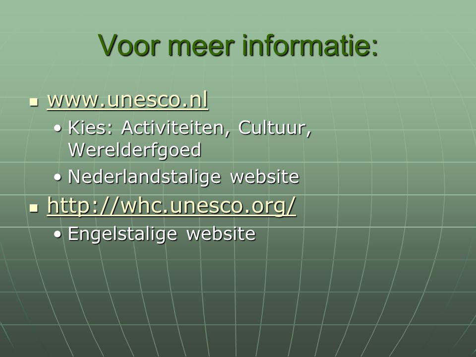Voor meer informatie: www.unesco.nl www.unesco.nl www.unesco.nl Kies: Activiteiten, Cultuur, WerelderfgoedKies: Activiteiten, Cultuur, Werelderfgoed Nederlandstalige websiteNederlandstalige website http://whc.unesco.org/ http://whc.unesco.org/ http://whc.unesco.org/ Engelstalige websiteEngelstalige website