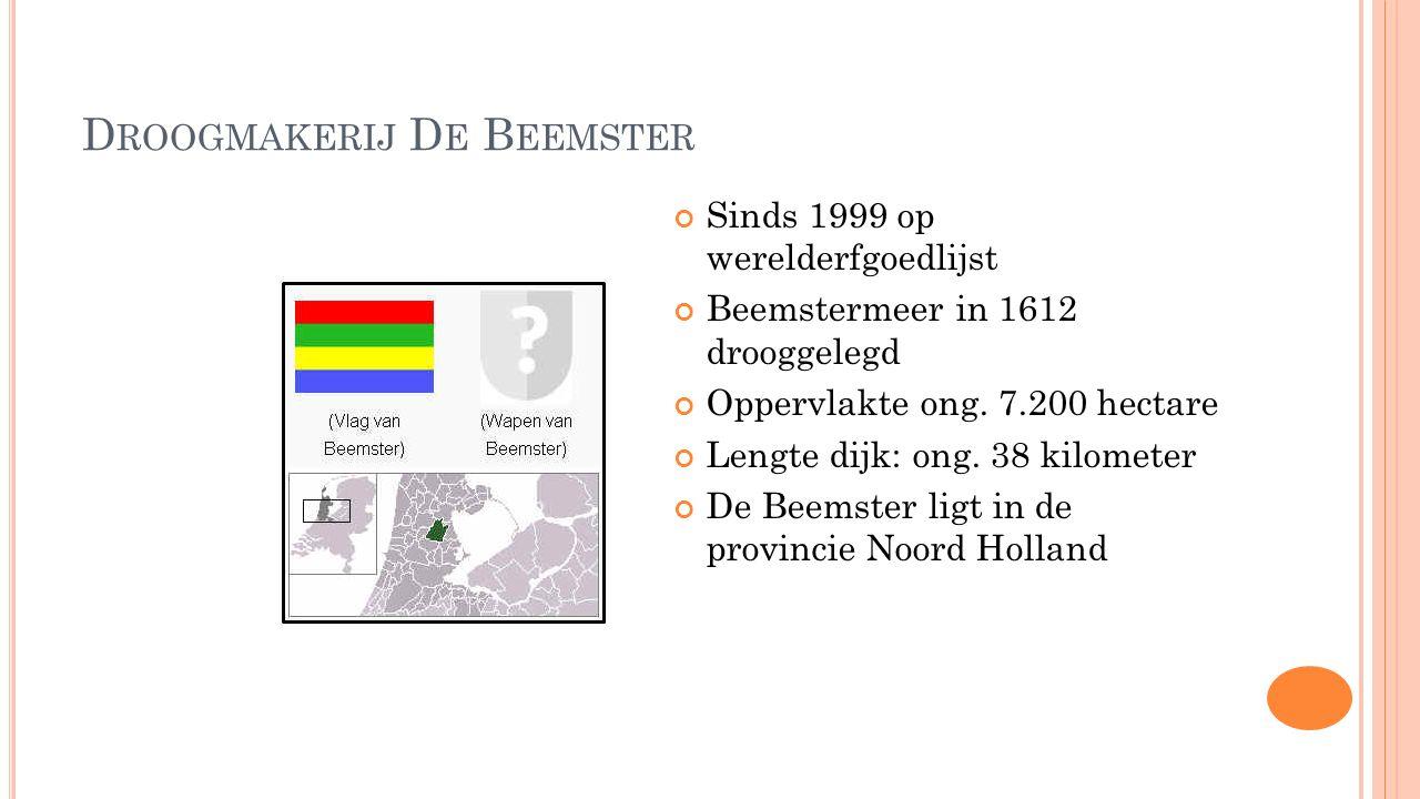 D ROOGMAKERIJ D E B EEMSTER Sinds 1999 op werelderfgoedlijst Beemstermeer in 1612 drooggelegd Oppervlakte ong. 7.200 hectare Lengte dijk: ong. 38 kilo