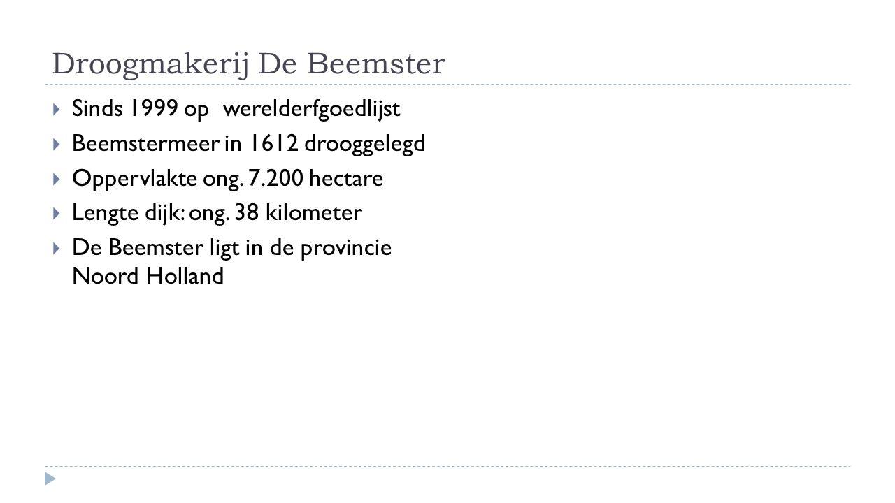 Droogmakerij De Beemster  Sinds 1999 op werelderfgoedlijst  Beemstermeer in 1612 drooggelegd  Oppervlakte ong. 7.200 hectare  Lengte dijk: ong. 38