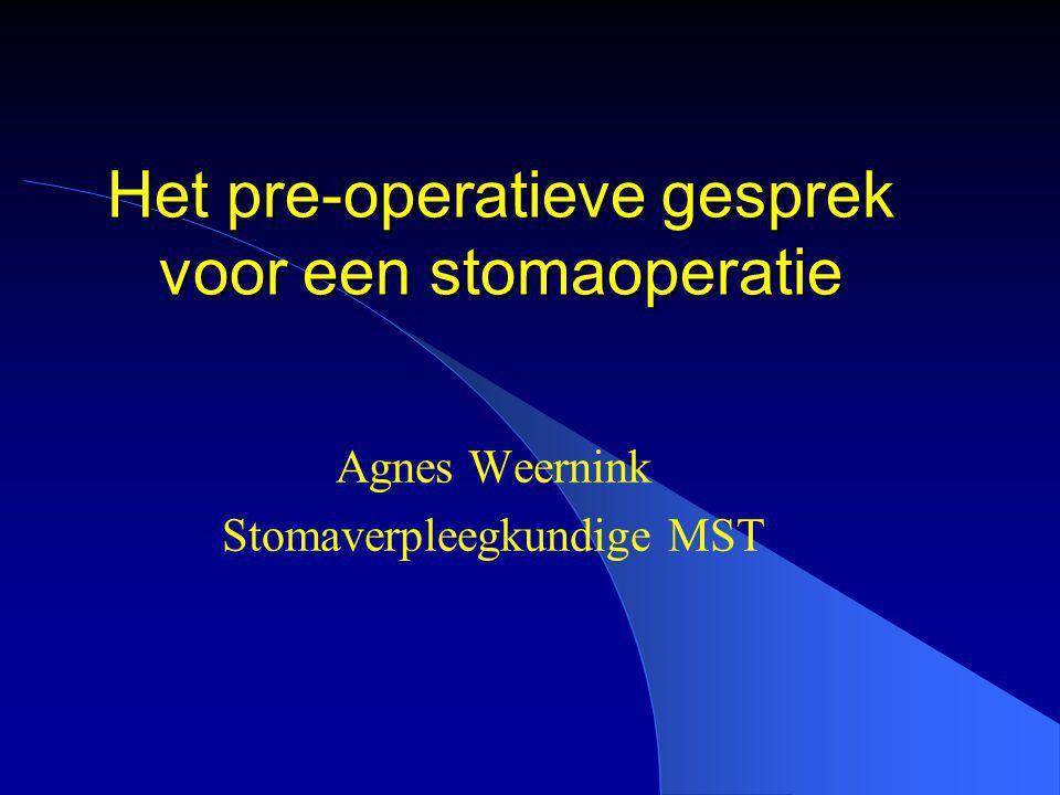 Het pre-operatieve gesprek voor een stomaoperatie Agnes Weernink Stomaverpleegkundige MST